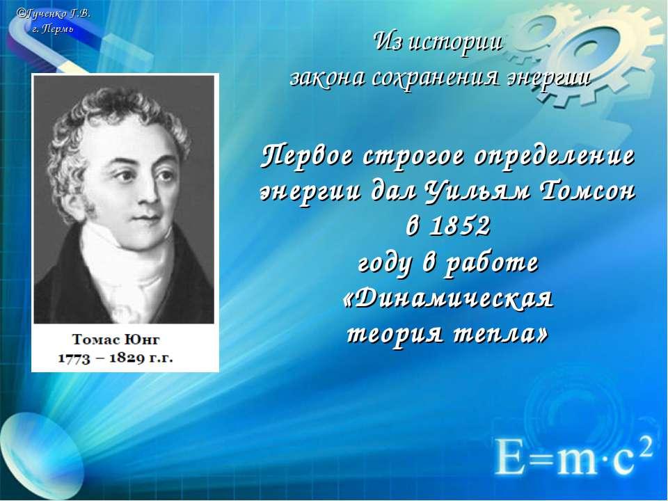©Гученко Г.В. г. Пермь Первое строгое определение энергии дал Уильям Томсон в...