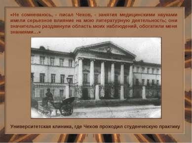 «Не сомневаюсь, - писал Чехов, - занятия медицинскими науками имели серьезное...
