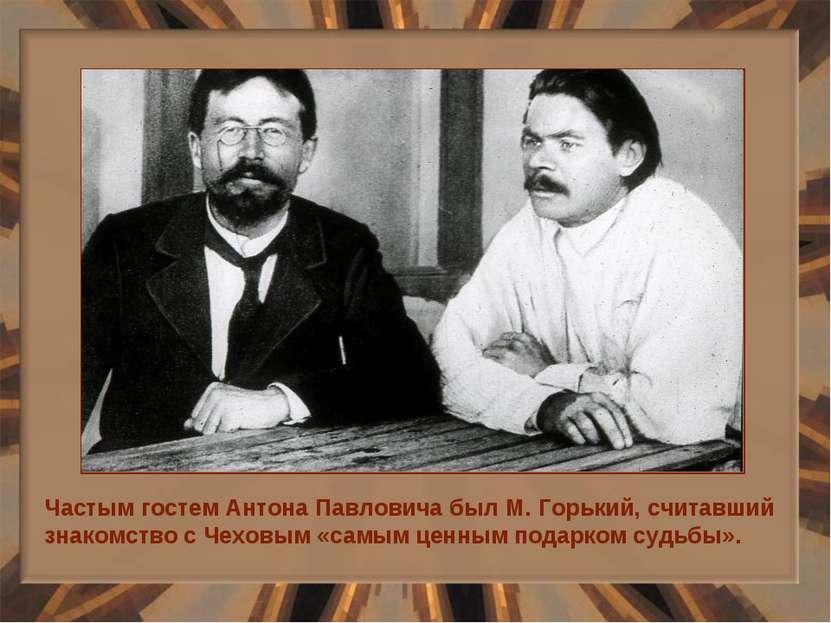 Частым гостем Антона Павловича был М. Горький, считавший знакомство с Чеховым...