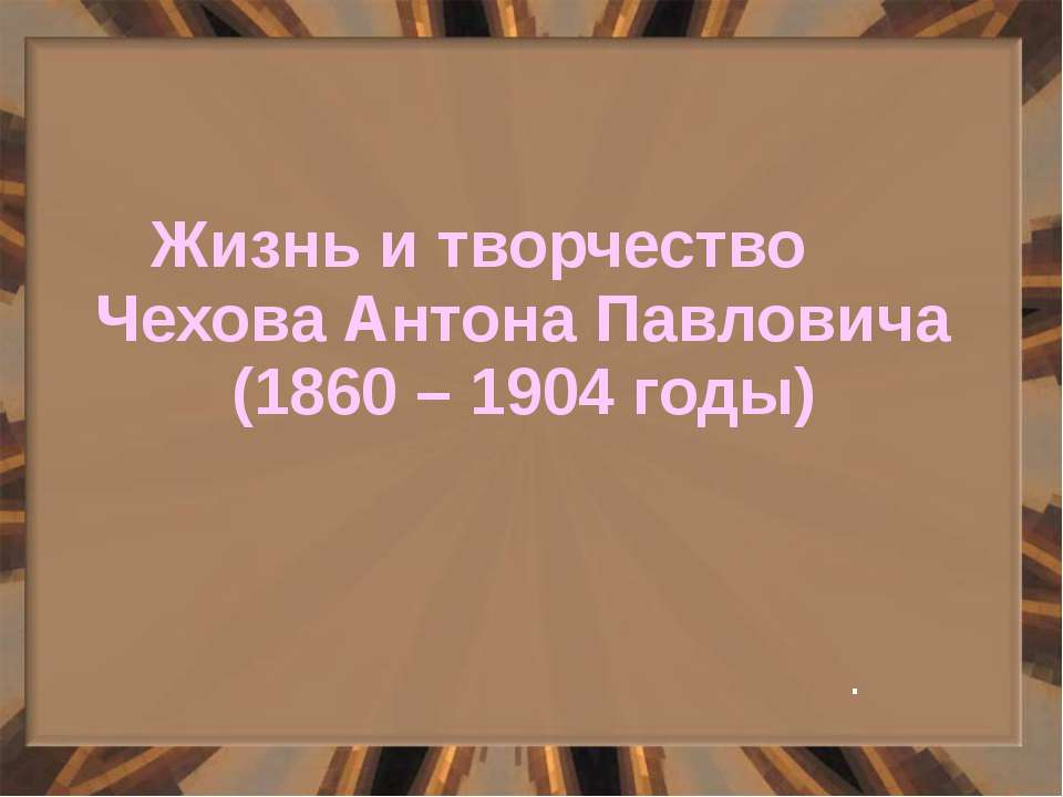 Жизнь и творчество Чехова Антона Павловича (1860 – 1904 годы) .