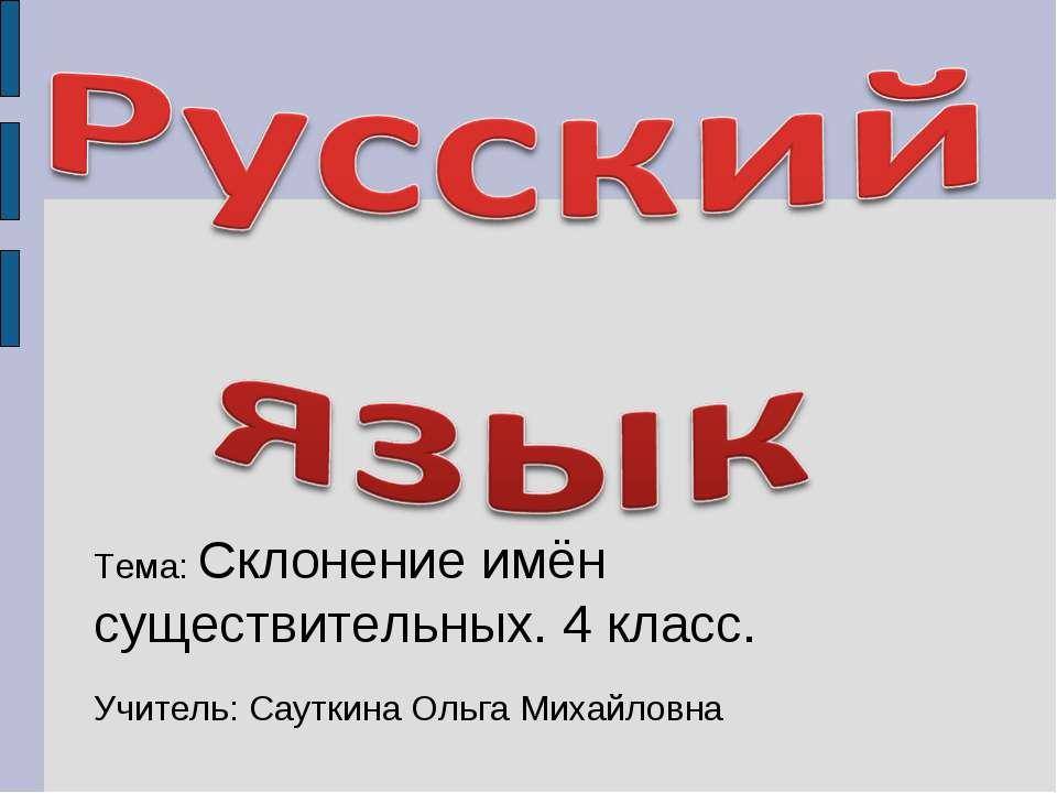 Тема: Склонение имён существительных. 4 класс. Учитель: Сауткина Ольга Михайл...