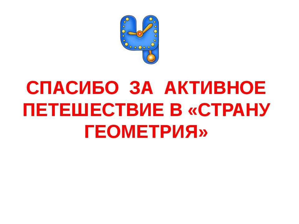 СПАСИБО ЗА АКТИВНОЕ ПЕТЕШЕСТВИЕ В «СТРАНУ ГЕОМЕТРИЯ»