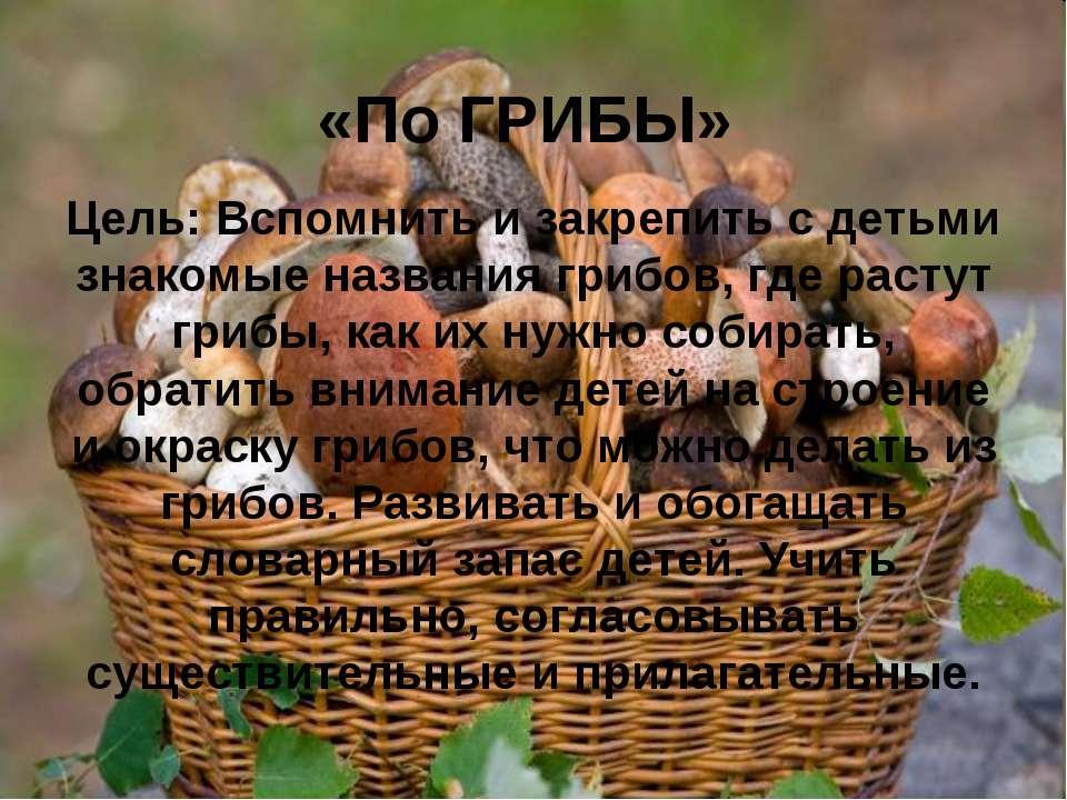 «По ГРИБЫ» Цель: Вспомнить и закрепить с детьми знакомые названия грибов, где...