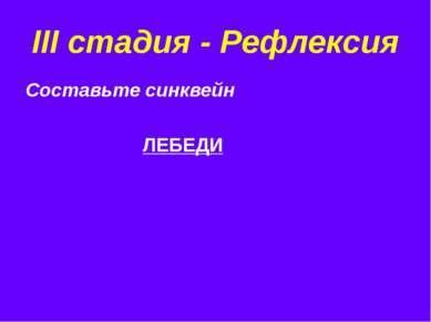III стадия - Рефлексия Составьте синквейн ЛЕБЕДИ