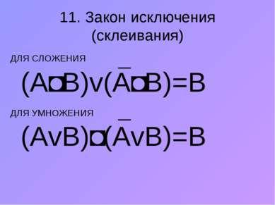 11. Закон исключения (склеивания) ДЛЯ СЛОЖЕНИЯ (А˄В)v(А˄В)=В ДЛЯ УМНОЖЕНИЯ (A...