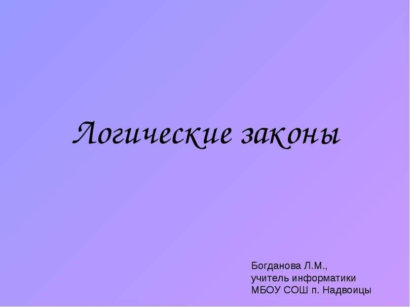Логические законы Богданова Л.М., учитель информатики МБОУ СОШ п. Надвоицы
