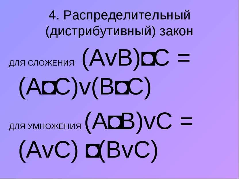 4. Распределительный (дистрибутивный) закон ДЛЯ СЛОЖЕНИЯ (АvВ)˄С = (А˄С)v(В˄С...