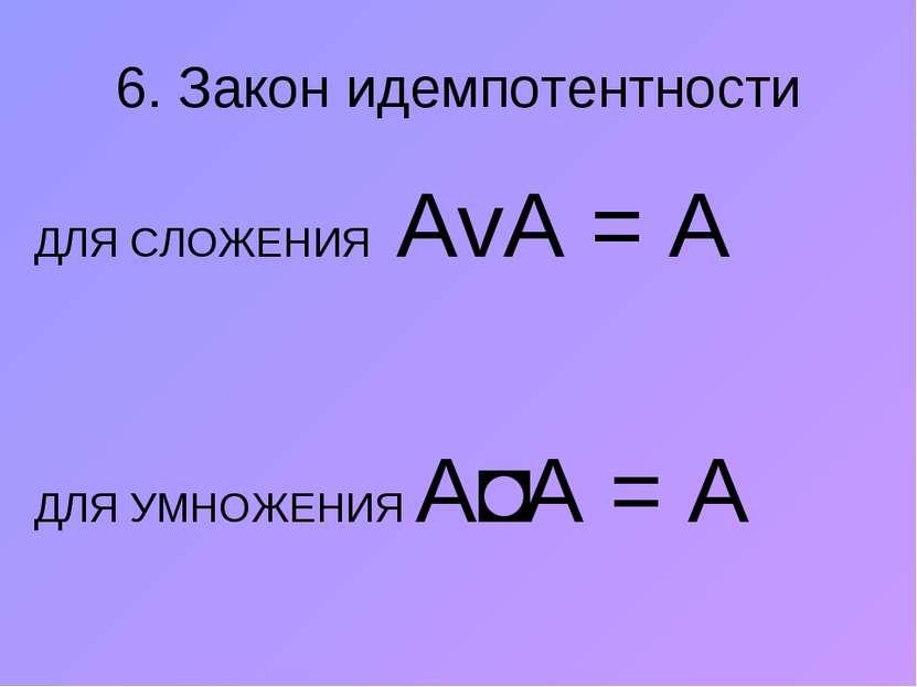 6. Закон идемпотентности ДЛЯ СЛОЖЕНИЯ АvА = А ДЛЯ УМНОЖЕНИЯ A˄А = A