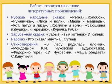Работа строится на основе литературных произведений: Русские народные сказки:...