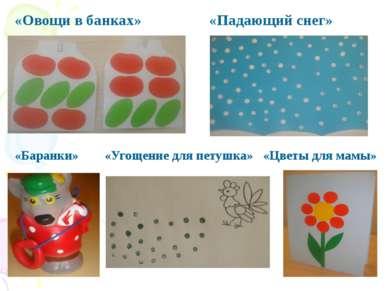 «Овощи в банках» «Падающий снег» «Баранки» «Угощение для петушка» «Цветы для ...