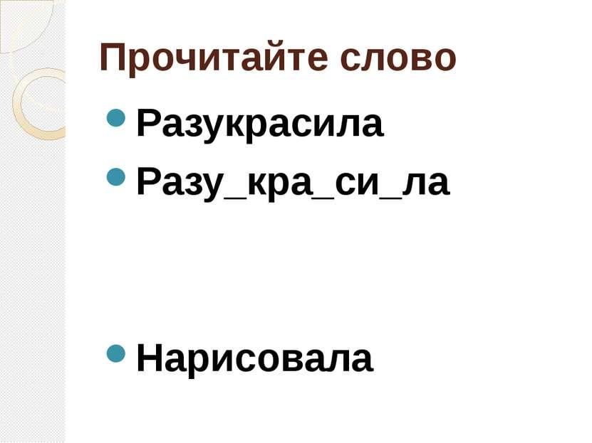 Прочитайте слово Разукрасила Разу_кра_си_ла Нарисовала