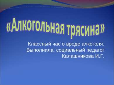 Классный час о вреде алкоголя. Выполнила: социальный педагог Калашникова И.Г.