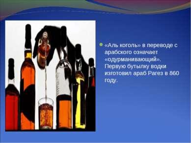 «Аль коголь» в переводе с арабского означает «одурманивающий». Первую бутылку...