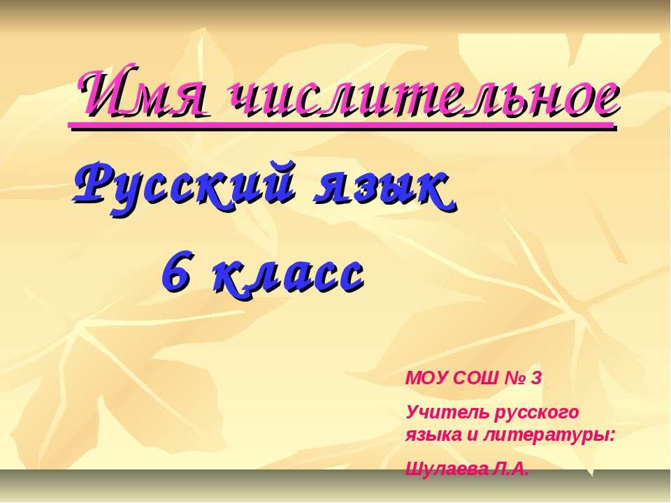 Имя числительное Русский язык 6 класс МОУ СОШ № 3 Учитель русского языка и ли...