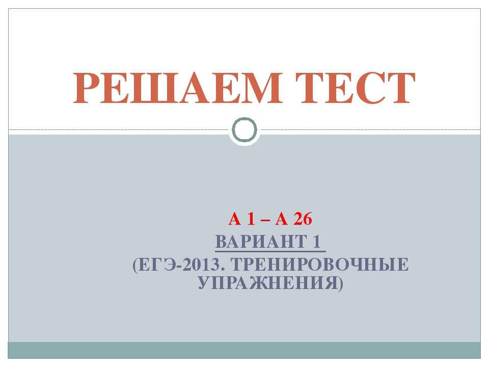 А 1 – А 26 ВАРИАНТ 1 (ЕГЭ-2013. ТРЕНИРОВОЧНЫЕ УПРАЖНЕНИЯ) РЕШАЕМ ТЕСТ
