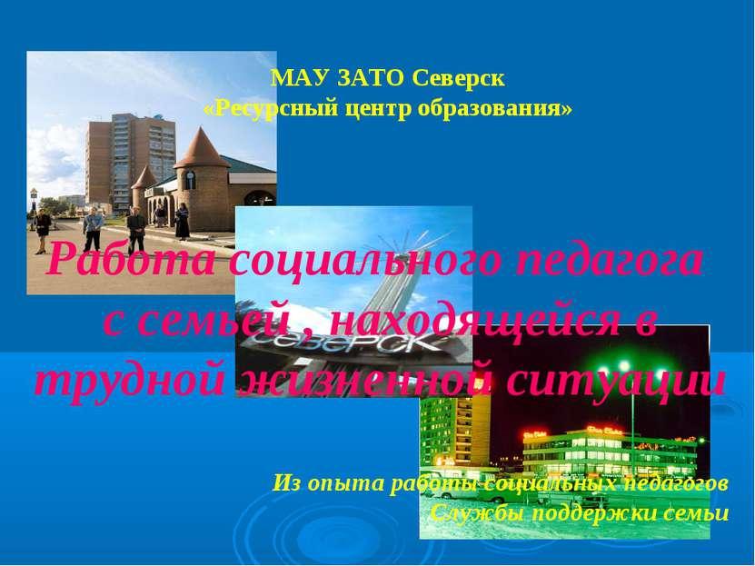 МАУ ЗАТО Северск «Ресурсный центр образования» Работа социального педагога с ...