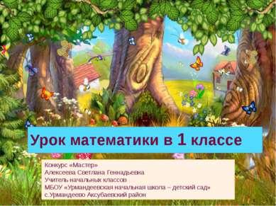 Урок математики в 1 классе Конкурс «Мастер» Алексеева Светлана Геннадьевна Уч...