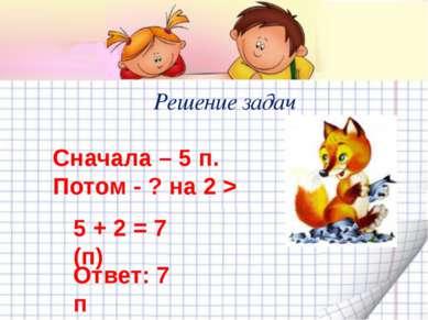 Решение задач Сначала – 5 п. Потом - ? на 2 > 5 + 2 = 7 (п) Ответ: 7 п