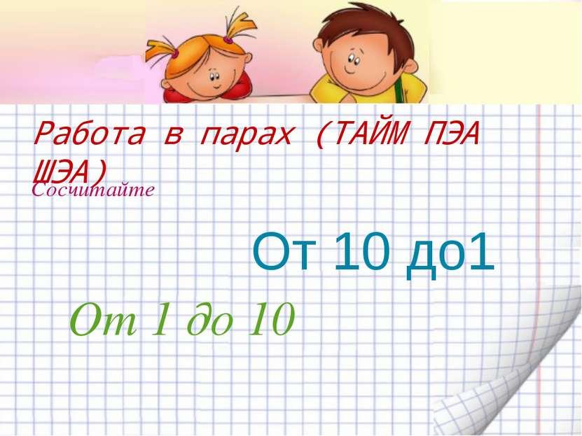 Работа в парах (ТАЙМ ПЭА ШЭА) Сосчитайте От 1 до 10 От 10 до1
