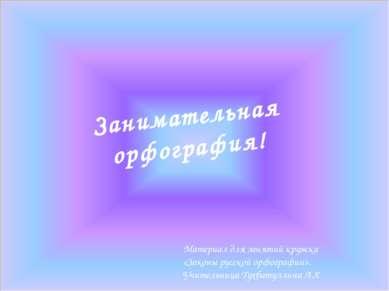 Занимательная орфография! Материал для занятий кружка «Законы русской орфогра...