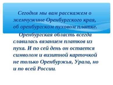 Сегодня мы вам расскажем о жемчужине Оренбургского края, об оренбургском пухо...