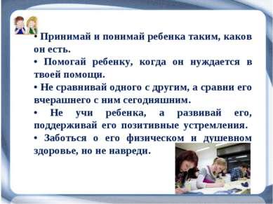 • Принимай и понимай ребенка таким, каков он есть. • Помогай ребенку, когда о...