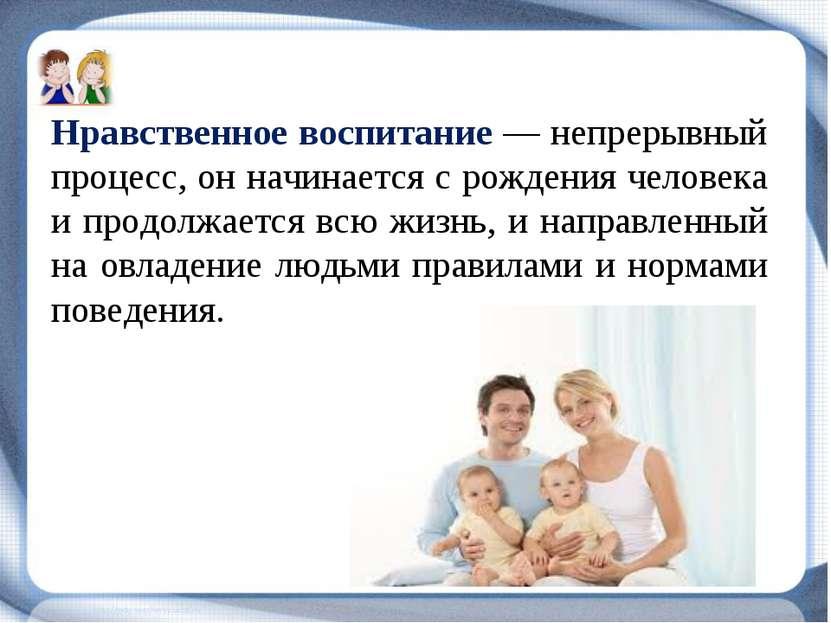 Нравственное воспитание — непрерывный процесс, он начинается с рождения челов...