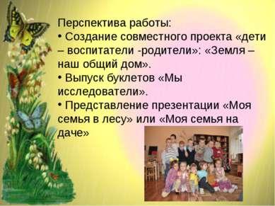 Перспектива работы: Создание совместного проекта «дети – воспитатели -родител...