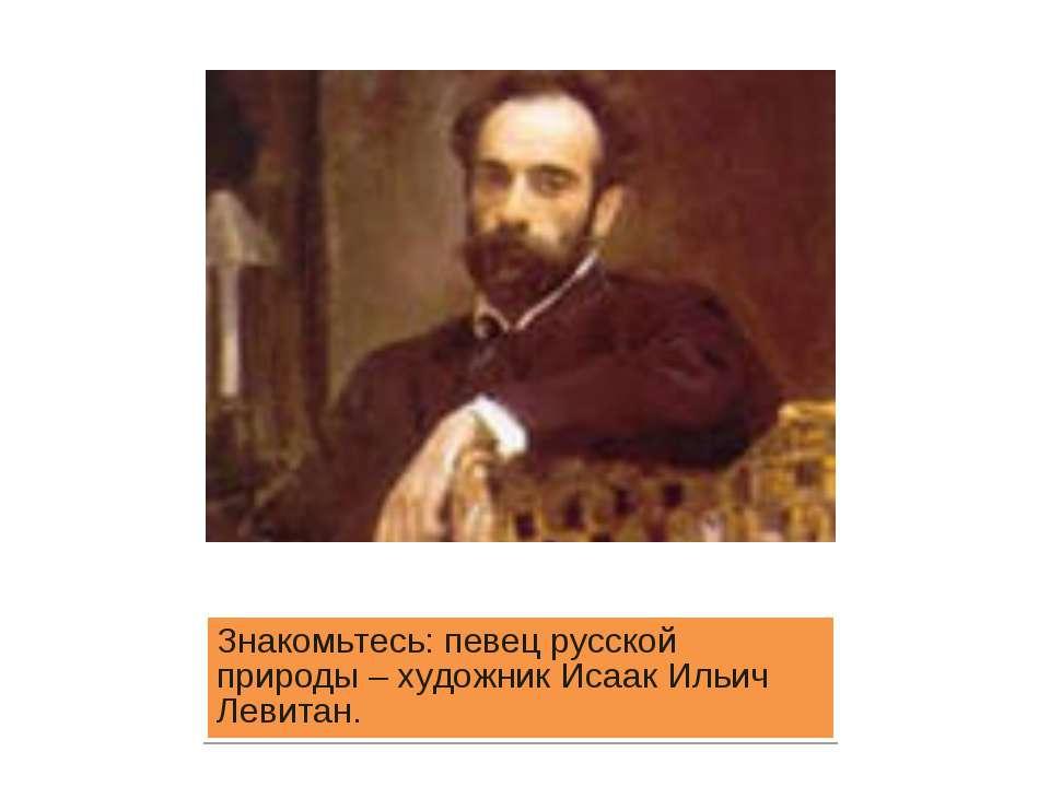 Знакомьтесь: певец русской природы – художник Исаак Ильич Левитан.