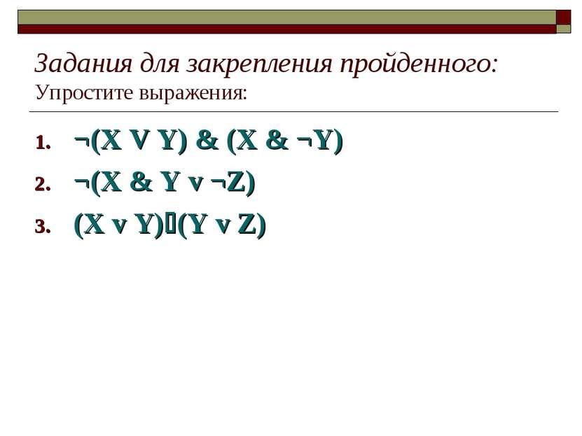 Задания для закрепления пройденного: Упростите выражения: ¬(X V Y) & (X & ¬Y)...