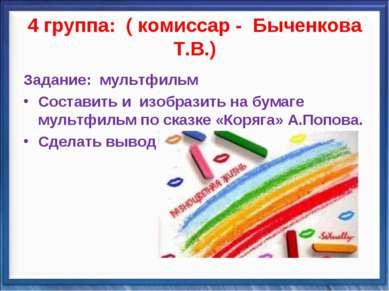 4 группа: ( комиссар - Быченкова Т.В.) Задание: мультфильм Составить и изобра...