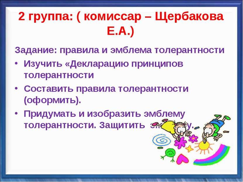 2 группа: ( комиссар – Щербакова Е.А.) Задание: правила и эмблема толерантнос...