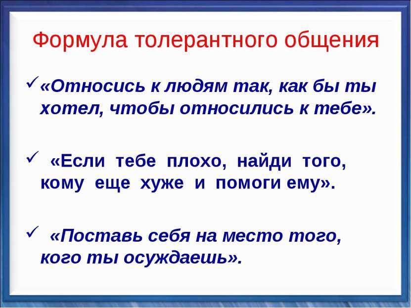 Формула толерантного общения «Относись к людям так, как бы ты хотел, чтобы от...