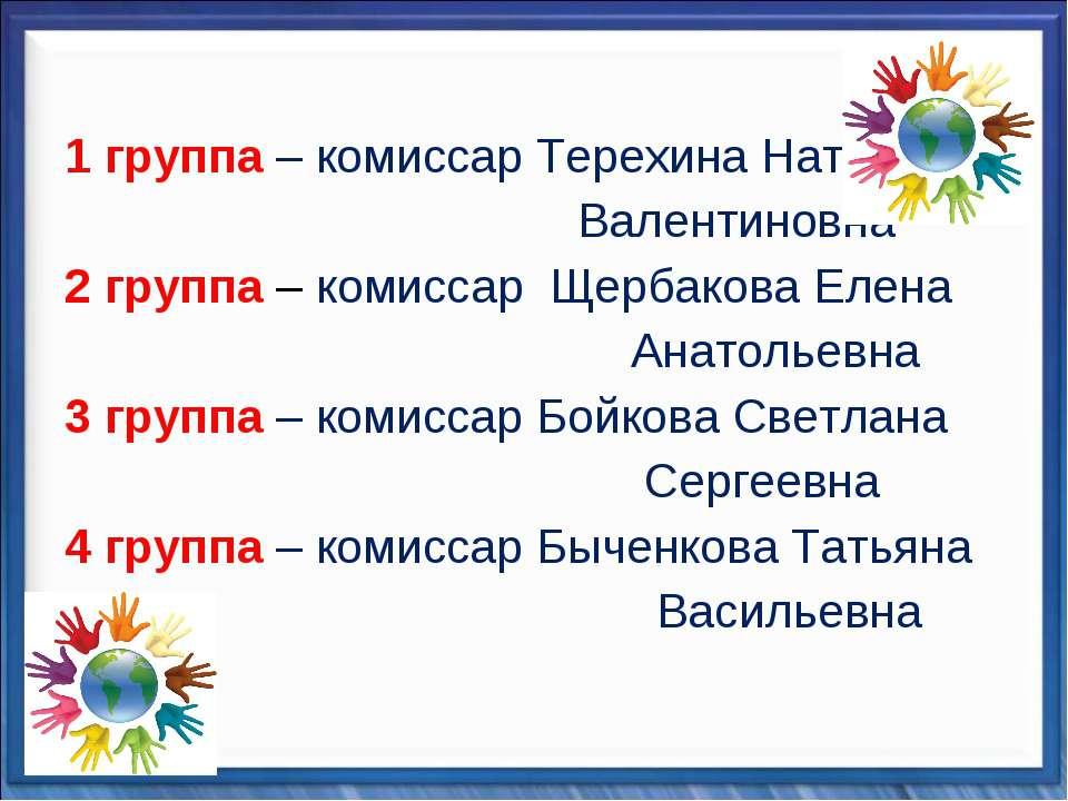 1 группа – комиссар Терехина Наталья Валентиновна 2 группа – комиссар Щербако...