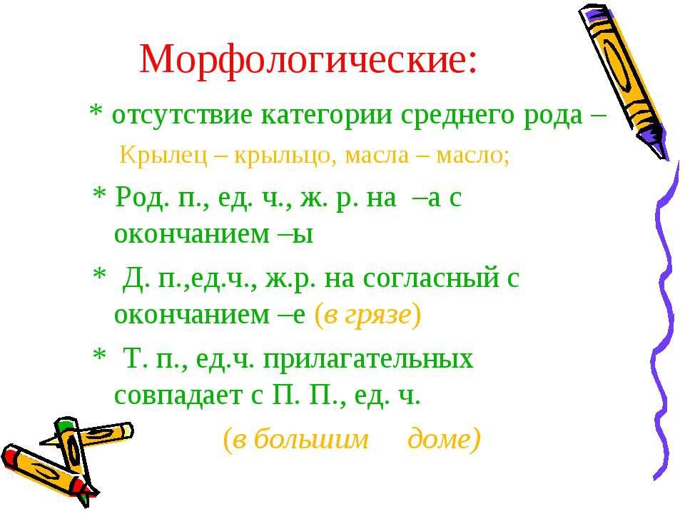 Морфологические: * отсутствие категории среднего рода – Крылец – крыльцо, мас...