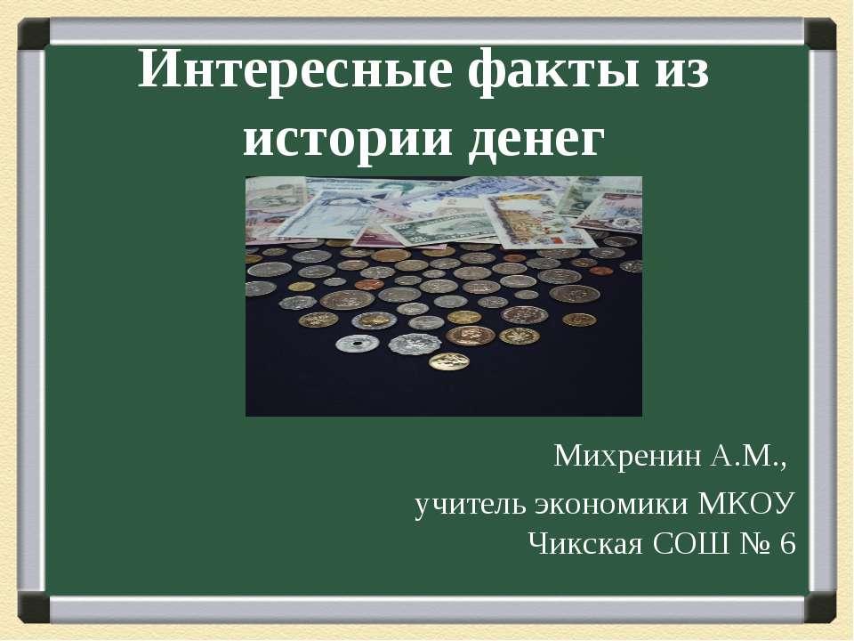 Интересные факты из истории денег Михренин А.М., учитель экономики МКОУ Чикск...