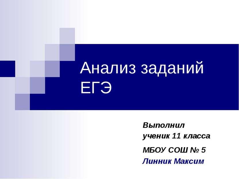 Анализ заданий ЕГЭ Выполнил ученик 11 класса МБОУ СОШ № 5 Линник Максим