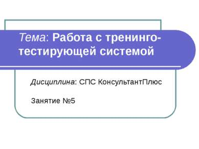 Тема: Работа с тренинго-тестирующей системой Дисциплина: СПС КонсультантПлюс ...