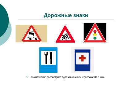 Дорожные знаки Внимательно рассмотрите дорожные знаки и расскажите о них.