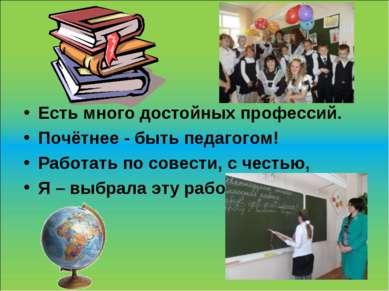 Есть много достойных профессий. Почётнее - быть педагогом! Работать по совест...