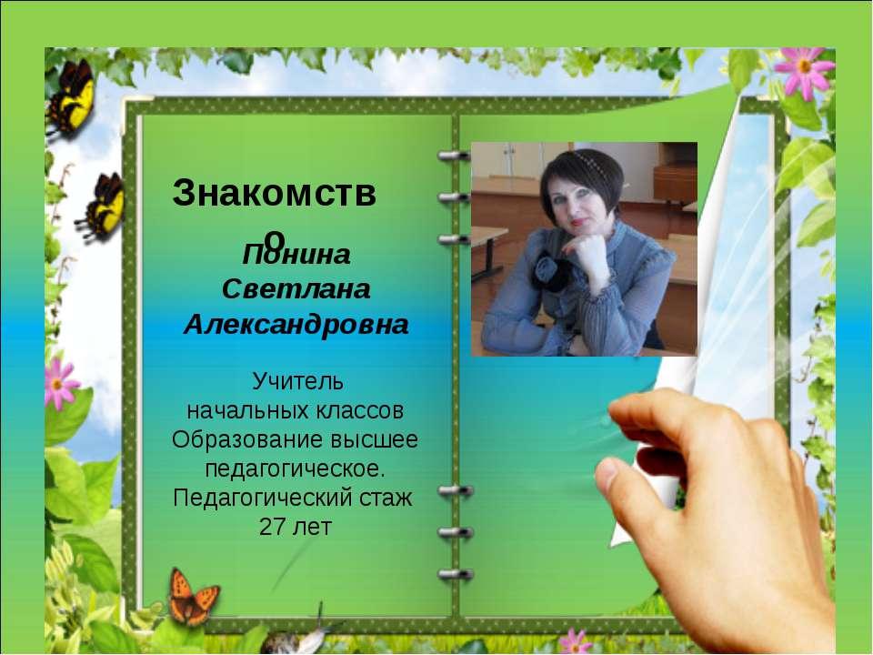Понина Светлана Александровна Учитель начальных классов Образование высшее пе...