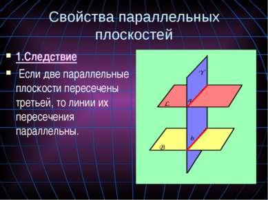 Свойства параллельных плоскостей 1.Следствие Если две параллельные плоскости ...