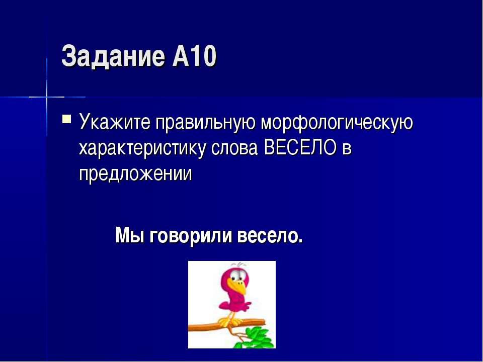 Задание А10 Укажите правильную морфологическую характеристику слова ВЕСЕЛО в ...