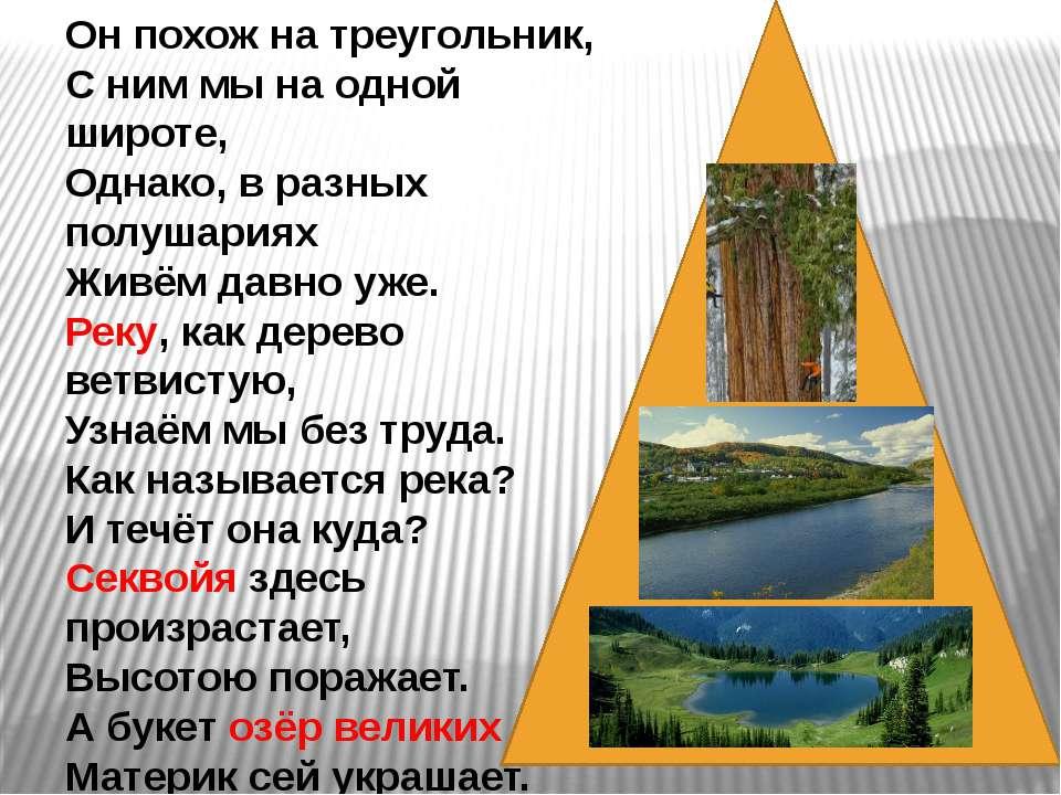 Он похож на треугольник, С ним мы на одной широте, Однако, в разных полушария...