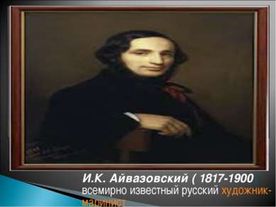 И.К. Айвазовский ( 1817-1900) всемирно известный русскийхудожник-маринист