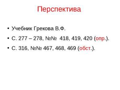 Перспектива Учебник Грекова В.Ф. С. 277 – 278, №№ 418, 419, 420 (опр.). С. 31...