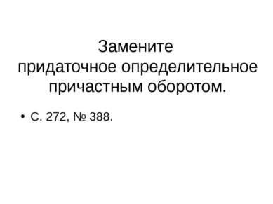 Замените придаточное определительное причастным оборотом. С. 272, № 388.
