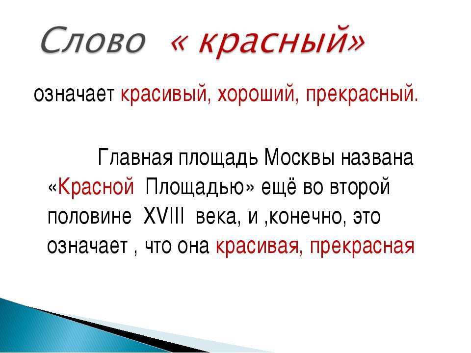 означает красивый, хороший, прекрасный. Главная площадь Москвы названа «Красн...
