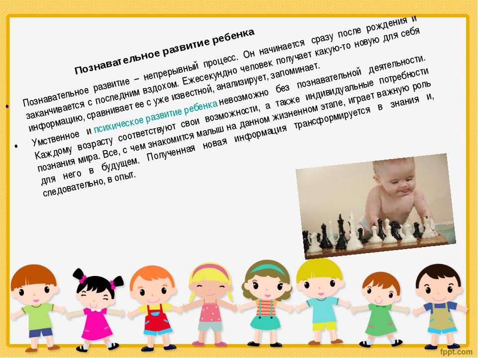 Познавательное развитие ребенка Познавательное развитие – непрерывный процесс...