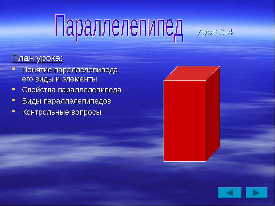 Урок 3-4 План урока: Понятие параллелепипеда, его виды и элементы Свойства па...